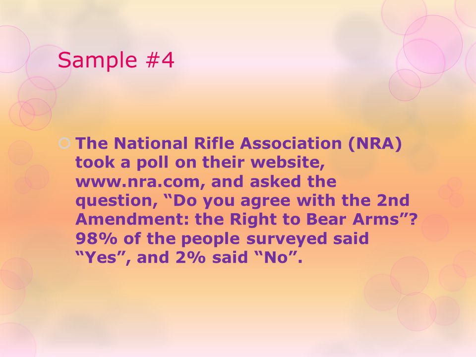 """Sample #4  The National Rifle Association (NRA) took a poll on their website, www.nra.com, and asked the question, """"Do you agree with the 2nd Amendme"""