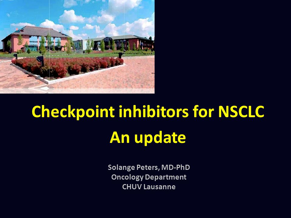 Checkpoint inhibitors for NSCLC An update Solange Peters, MD-PhD Oncology Department CHUV Lausanne