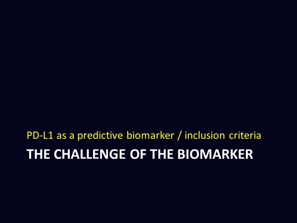 THE CHALLENGE OF THE BIOMARKER PD-L1 as a predictive biomarker / inclusion criteria