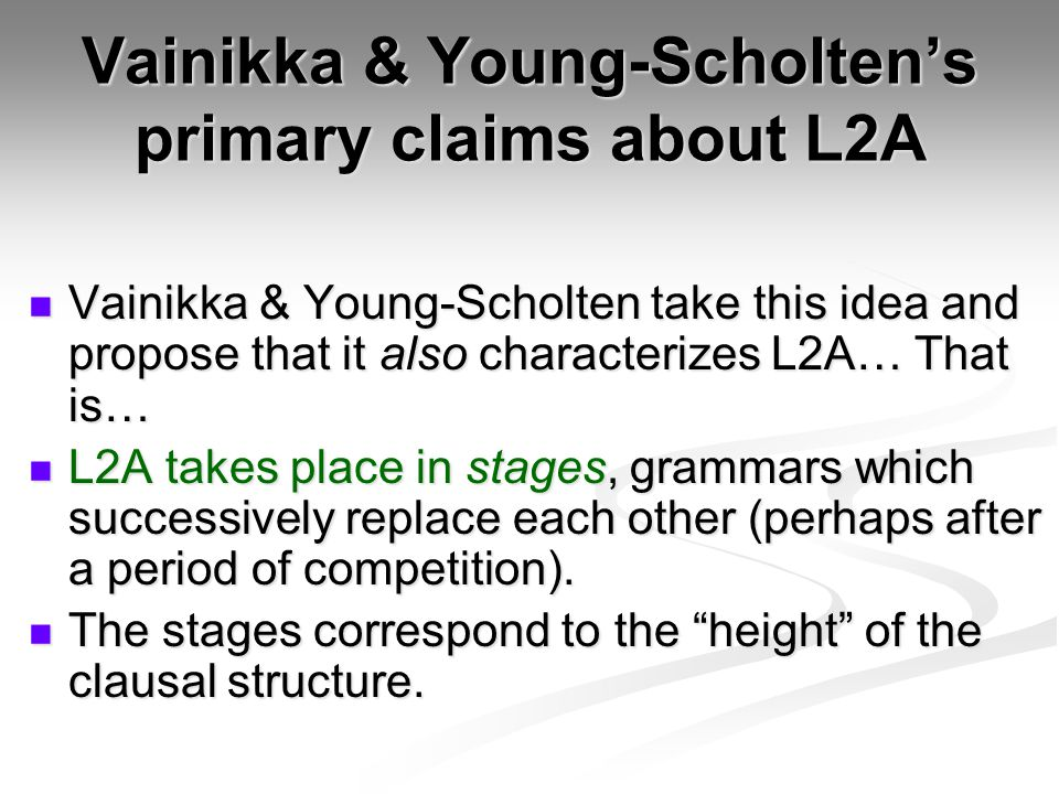 Vainikka & Young-Scholten's primary claims about L2A Vainikka & Young-Scholten take this idea and propose that it also characterizes L2A… That is… Vainikka & Young-Scholten take this idea and propose that it also characterizes L2A… That is… L2A takes place in stages, grammars which successively replace each other (perhaps after a period of competition).