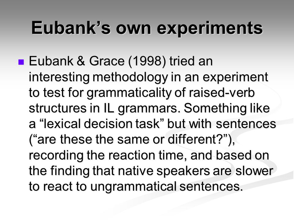 Eubank's own experiments Eubank & Grace (1998) tried an interesting methodology in an experiment to test for grammaticality of raised-verb structures in IL grammars.