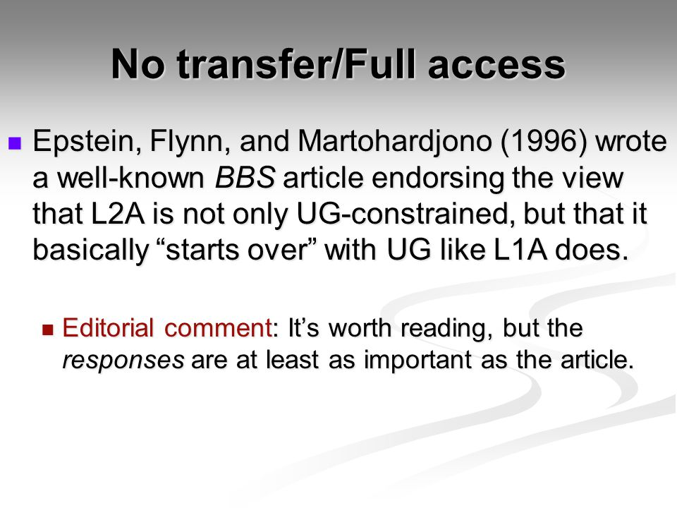 No transfer/Full access Epstein, Flynn, and Martohardjono (1996) wrote a well-known BBS article endorsing the view that L2A is not only UG-constrained, but that it basically starts over with UG like L1A does.
