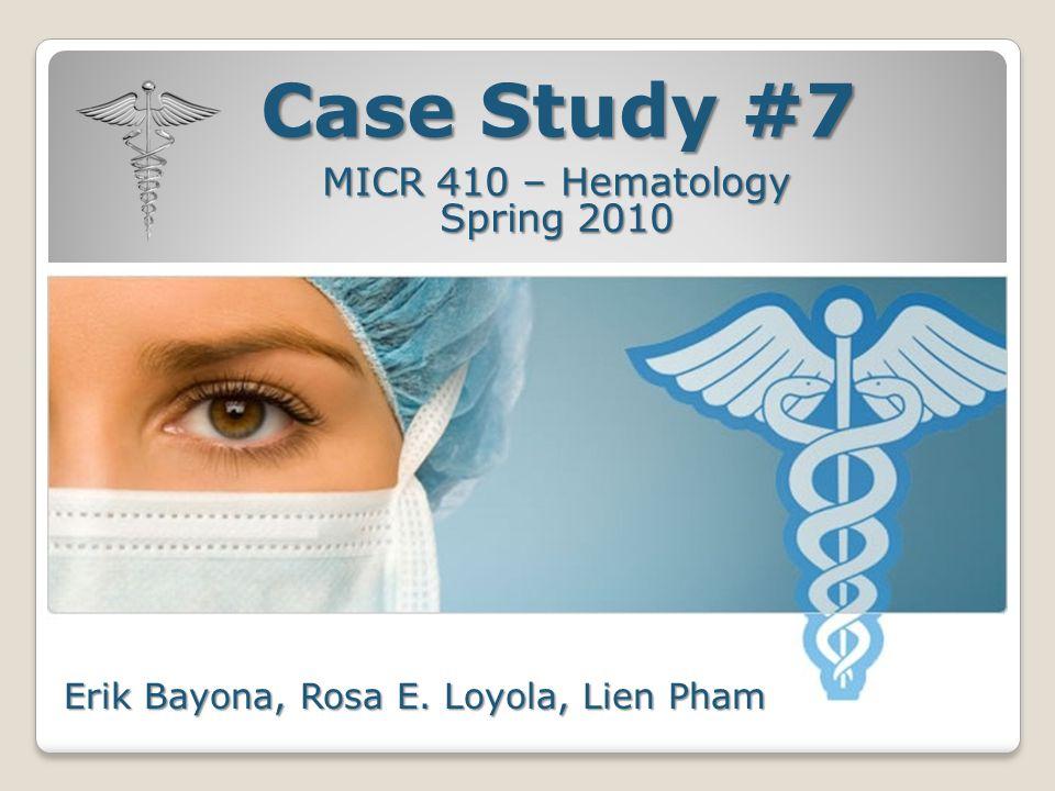 Case Study #7 MICR 410 – Hematology Spring 2010 Erik Bayona, Rosa E. Loyola, Lien Pham
