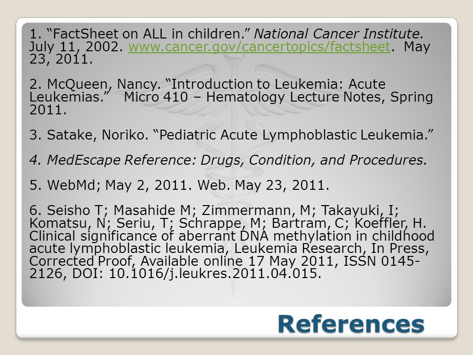 "References 1. ""FactSheet on ALL in children."" National Cancer Institute. July 11, 2002. www.cancer.gov/cancertopics/factsheet. May 23, 2011.www.cancer"