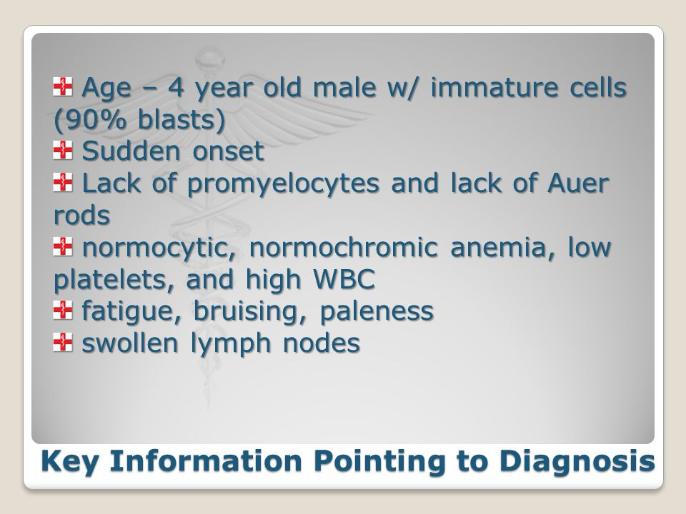 Key Information Pointing to Diagnosis Key Information Pointing to Diagnosis Age – 4 year old male w/ immature cells (90% blasts) Age – 4 year old male