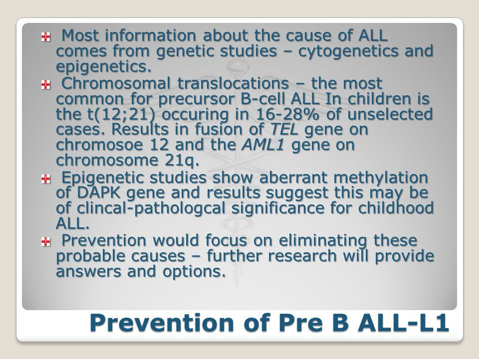 Prevention of Pre B ALL-L1 Most information about the cause of ALL comes from genetic studies – cytogenetics and epigenetics. Most information about t