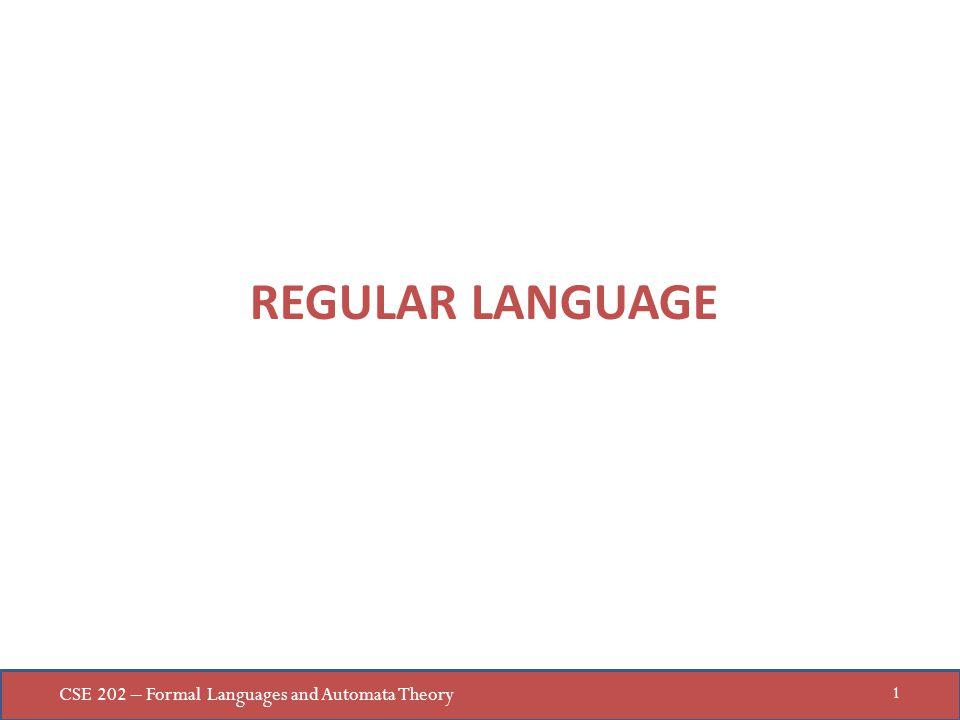 CSE 202 – Formal Languages and Automata Theory 1 REGULAR LANGUAGE