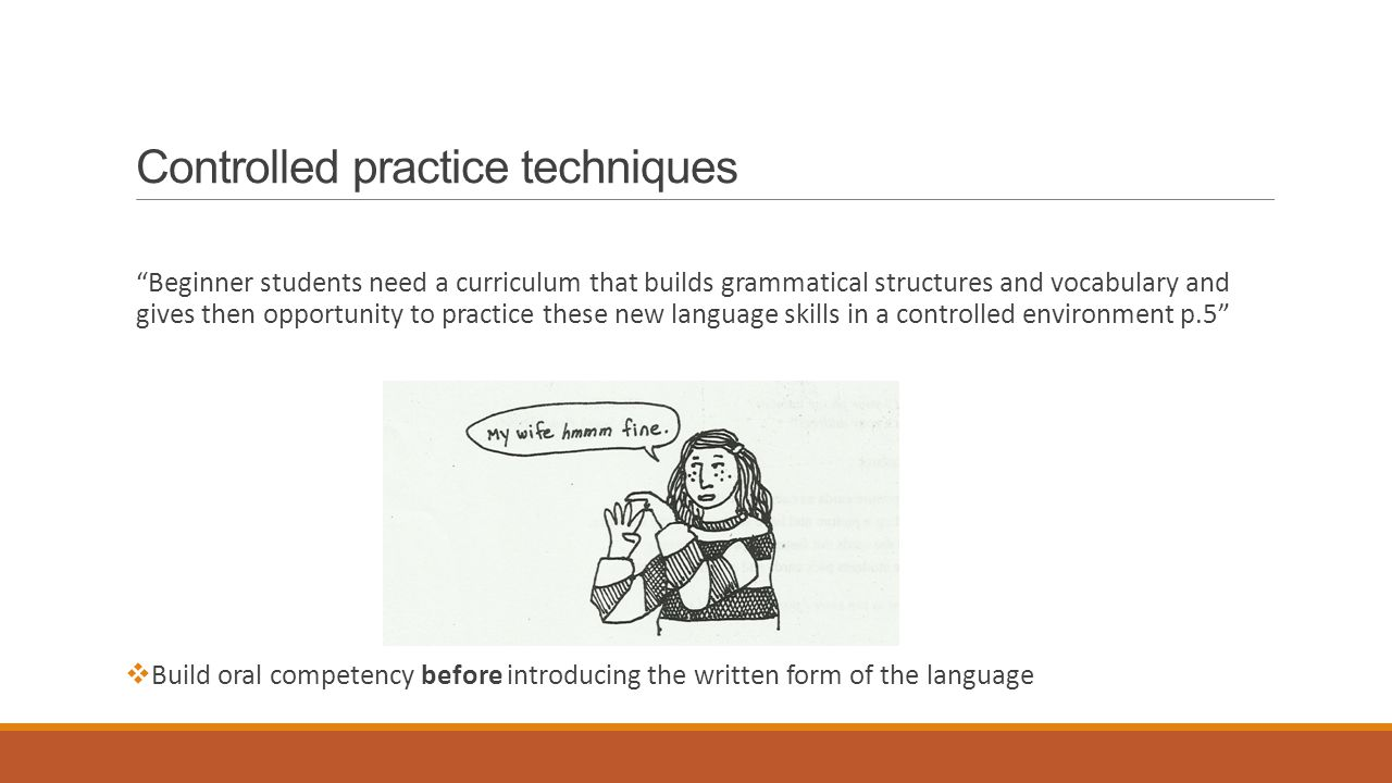 Controlled practice techniques Beginner students need a curriculum that builds grammatical structures and vocabulary and gives then opportunity to practice these new language skills in a controlled environment p.5  Build oral competency before introducing the written form of the language
