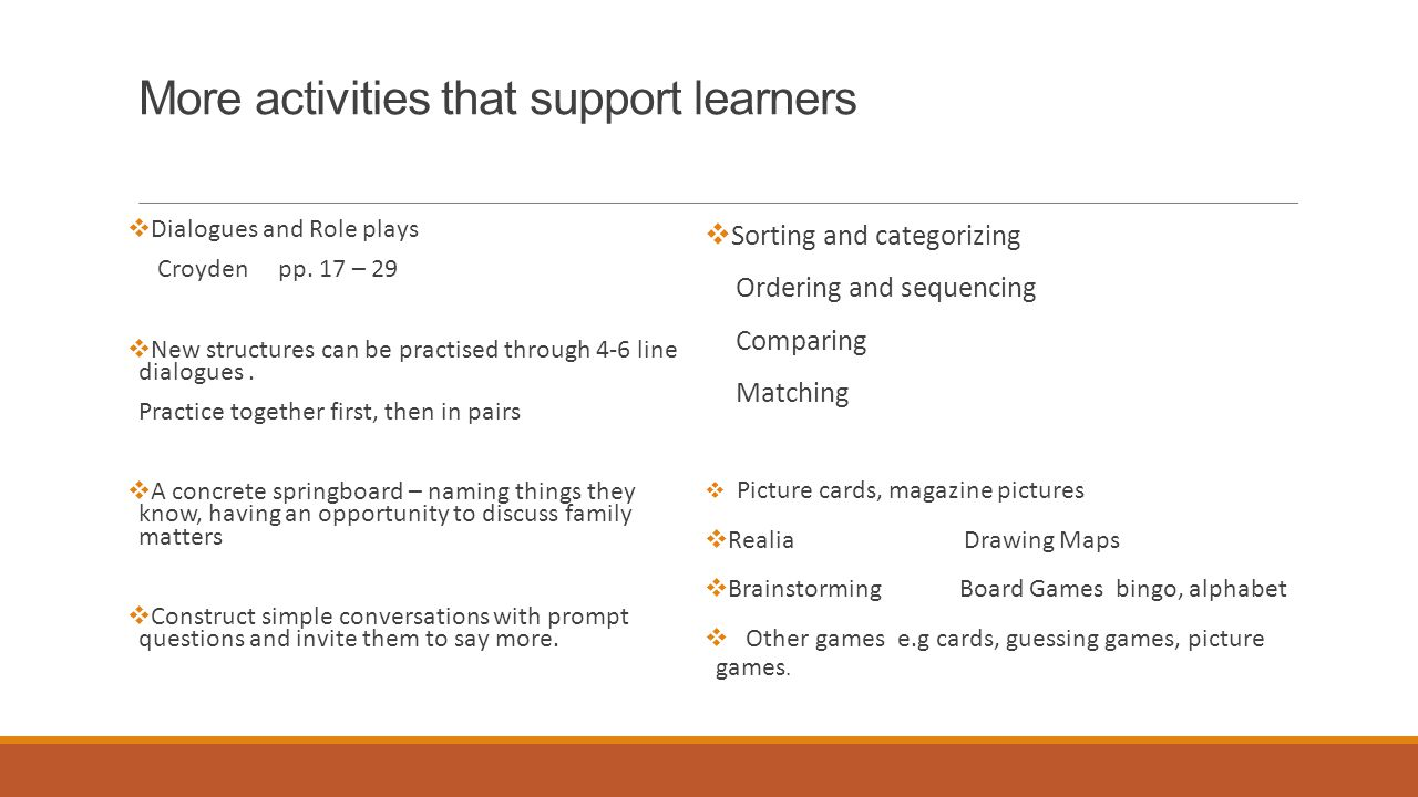 More activities that support learners  Dialogues and Role plays Croyden pp. 17 – 29  New structures can be practised through 4-6 line dialogues. Pra