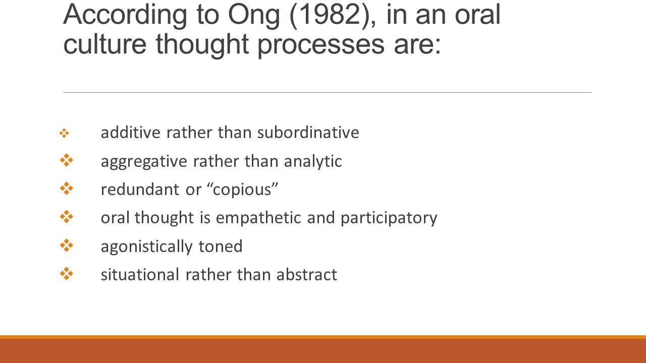 According to Ong (1982), in an oral culture thought processes are:  additive rather than subordinative  aggregative rather than analytic  redundant or copious  oral thought is empathetic and participatory  agonistically toned  situational rather than abstract