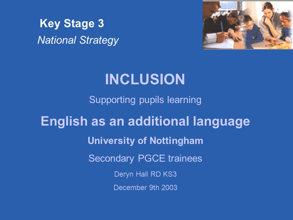 Key Stage 3 National Strategy INCLUSION Supporting pupils learning English as an additional language University of Nottingham Secondary PGCE trainees Deryn Hall RD KS3 December 9th 2003