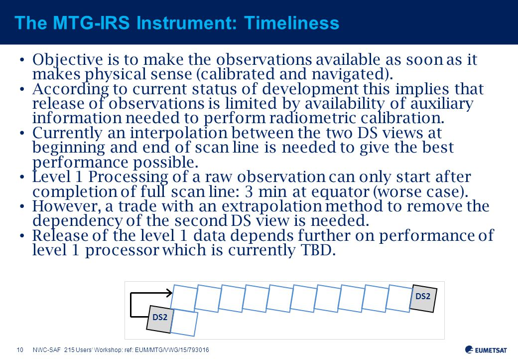10NWC-SAF 215 Users' Workshop: ref: EUM/MTG/VWG/15/793016 The MTG-IRS Instrument: Timeliness Objective is to make the observations available as soon as it makes physical sense (calibrated and navigated).