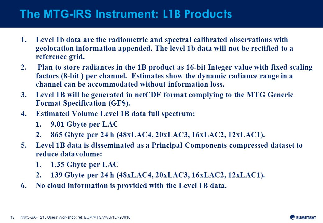 13NWC-SAF 215 Users' Workshop: ref: EUM/MTG/VWG/15/793016 The MTG-IRS Instrument: L1B Products 1.Level 1b data are the radiometric and spectral calibrated observations with geolocation information appended.