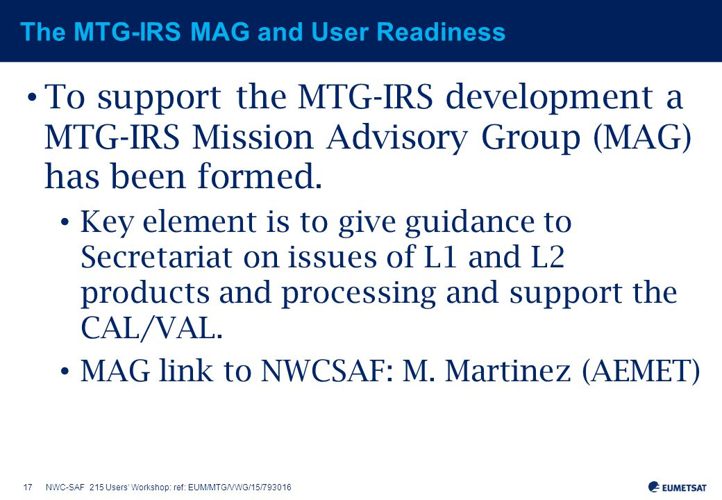 17NWC-SAF 215 Users' Workshop: ref: EUM/MTG/VWG/15/793016 The MTG-IRS MAG and User Readiness To support the MTG-IRS development a MTG-IRS Mission Advisory Group (MAG) has been formed.
