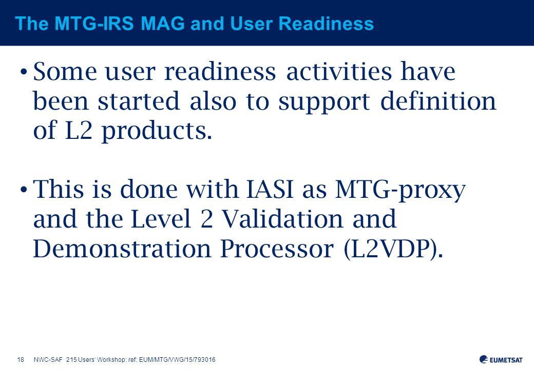 18NWC-SAF 215 Users' Workshop: ref: EUM/MTG/VWG/15/793016 The MTG-IRS MAG and User Readiness Some user readiness activities have been started also to support definition of L2 products.