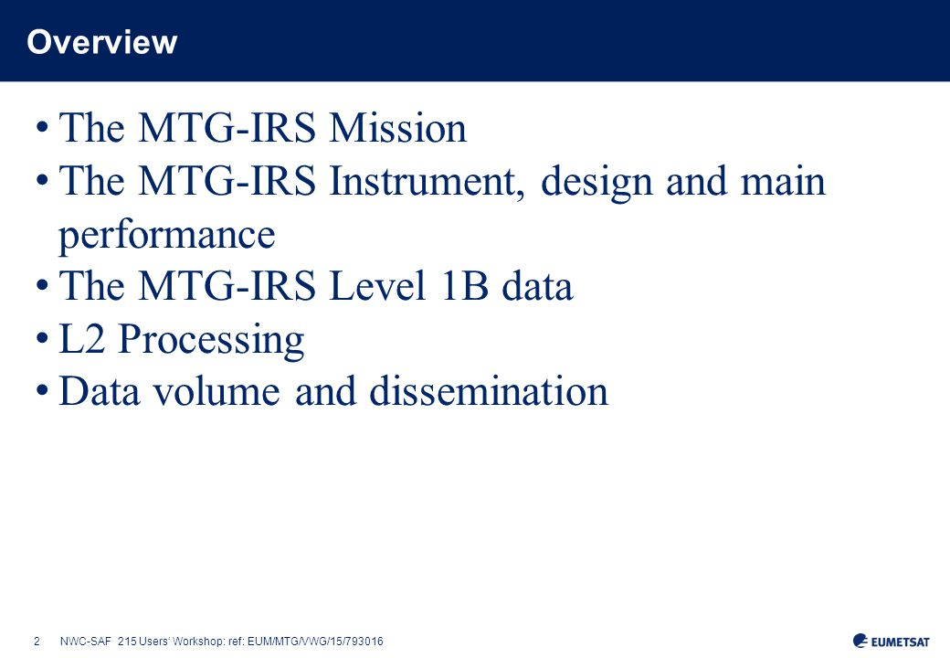 2NWC-SAF 215 Users' Workshop: ref: EUM/MTG/VWG/15/793016 Overview The MTG-IRS Mission The MTG-IRS Instrument, design and main performance The MTG-IRS Level 1B data L2 Processing Data volume and dissemination