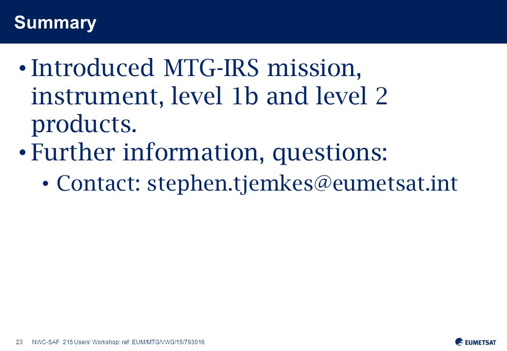 23NWC-SAF 215 Users' Workshop: ref: EUM/MTG/VWG/15/793016 Summary Introduced MTG-IRS mission, instrument, level 1b and level 2 products.