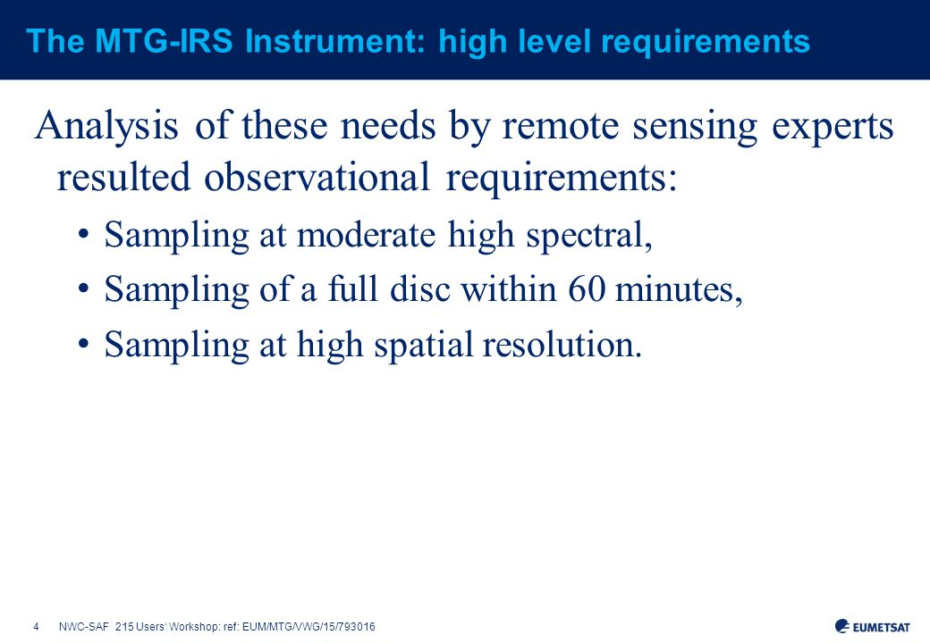 4NWC-SAF 215 Users' Workshop: ref: EUM/MTG/VWG/15/793016 The MTG-IRS Instrument: high level requirements Analysis of these needs by remote sensing experts resulted observational requirements: Sampling at moderate high spectral, Sampling of a full disc within 60 minutes, Sampling at high spatial resolution.