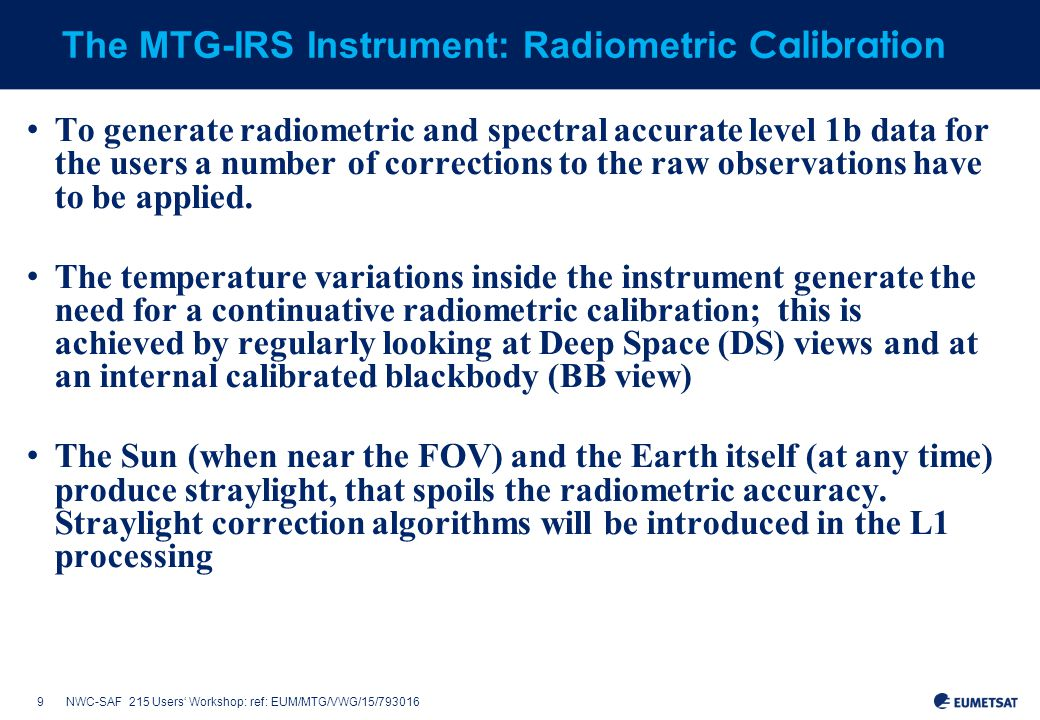 9NWC-SAF 215 Users' Workshop: ref: EUM/MTG/VWG/15/793016 The MTG-IRS Instrument: Radiometric Calibration To generate radiometric and spectral accurate level 1b data for the users a number of corrections to the raw observations have to be applied.