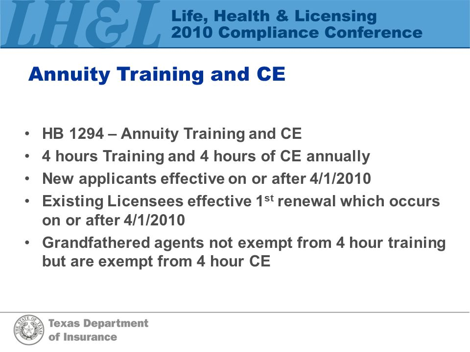 Annuity Training and CE HB 1294 – Annuity Training and CE 4 hours Training and 4 hours of CE annually New applicants effective on or after 4/1/2010 Existing Licensees effective 1 st renewal which occurs on or after 4/1/2010 Grandfathered agents not exempt from 4 hour training but are exempt from 4 hour CE