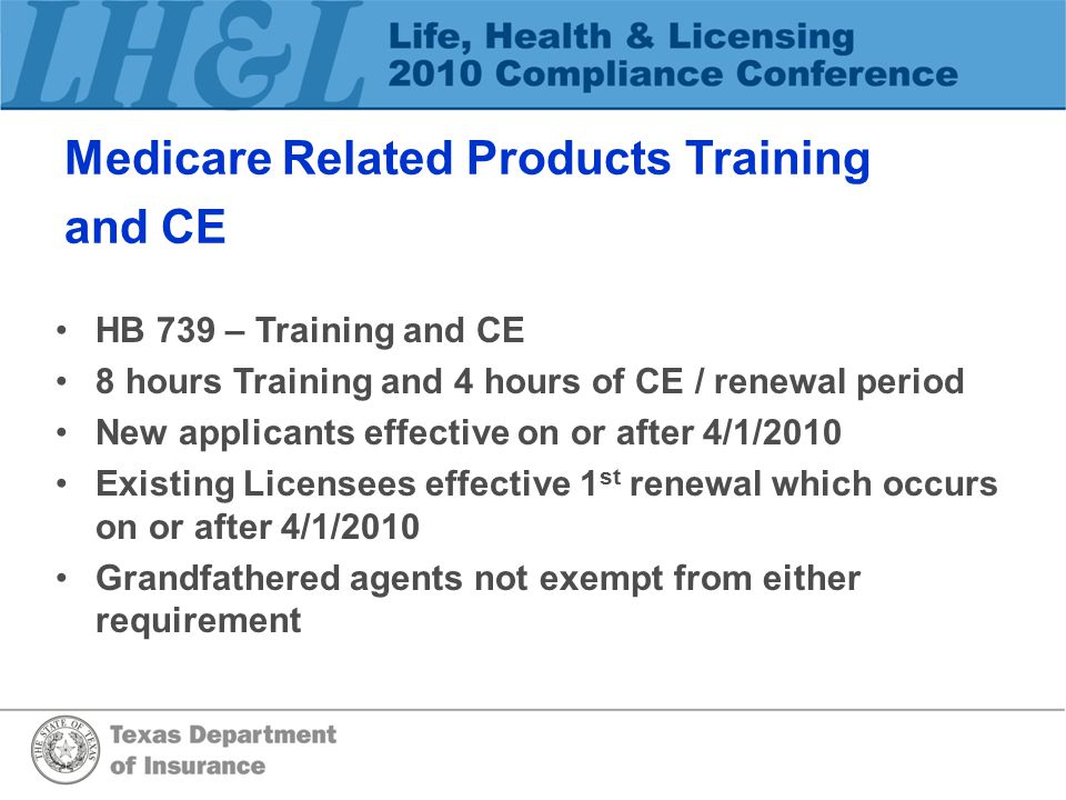 Medicare Related Products Training and CE HB 739 – Training and CE 8 hours Training and 4 hours of CE / renewal period New applicants effective on or after 4/1/2010 Existing Licensees effective 1 st renewal which occurs on or after 4/1/2010 Grandfathered agents not exempt from either requirement