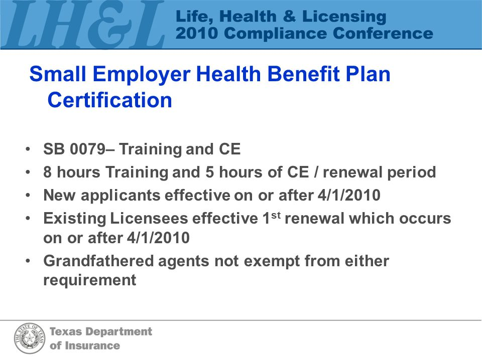 Small Employer Health Benefit Plan Certification SB 0079– Training and CE 8 hours Training and 5 hours of CE / renewal period New applicants effective on or after 4/1/2010 Existing Licensees effective 1 st renewal which occurs on or after 4/1/2010 Grandfathered agents not exempt from either requirement