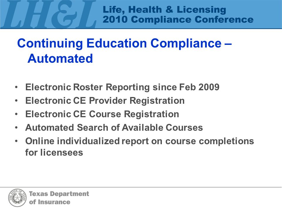Continuing Education Compliance – Automated Electronic Roster Reporting since Feb 2009 Electronic CE Provider Registration Electronic CE Course Registration Automated Search of Available Courses Online individualized report on course completions for licensees