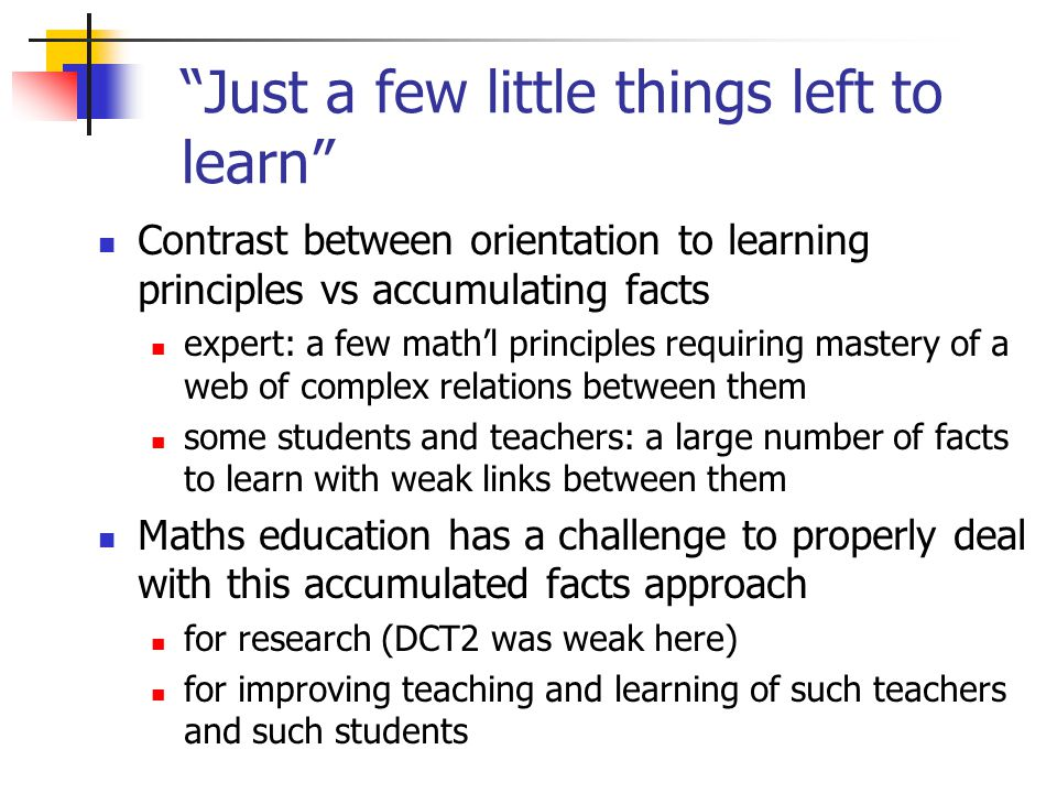 Just a few little things left to learn Contrast between orientation to learning principles vs accumulating facts expert: a few math'l principles requiring mastery of a web of complex relations between them some students and teachers: a large number of facts to learn with weak links between them Maths education has a challenge to properly deal with this accumulated facts approach for research (DCT2 was weak here) for improving teaching and learning of such teachers and such students
