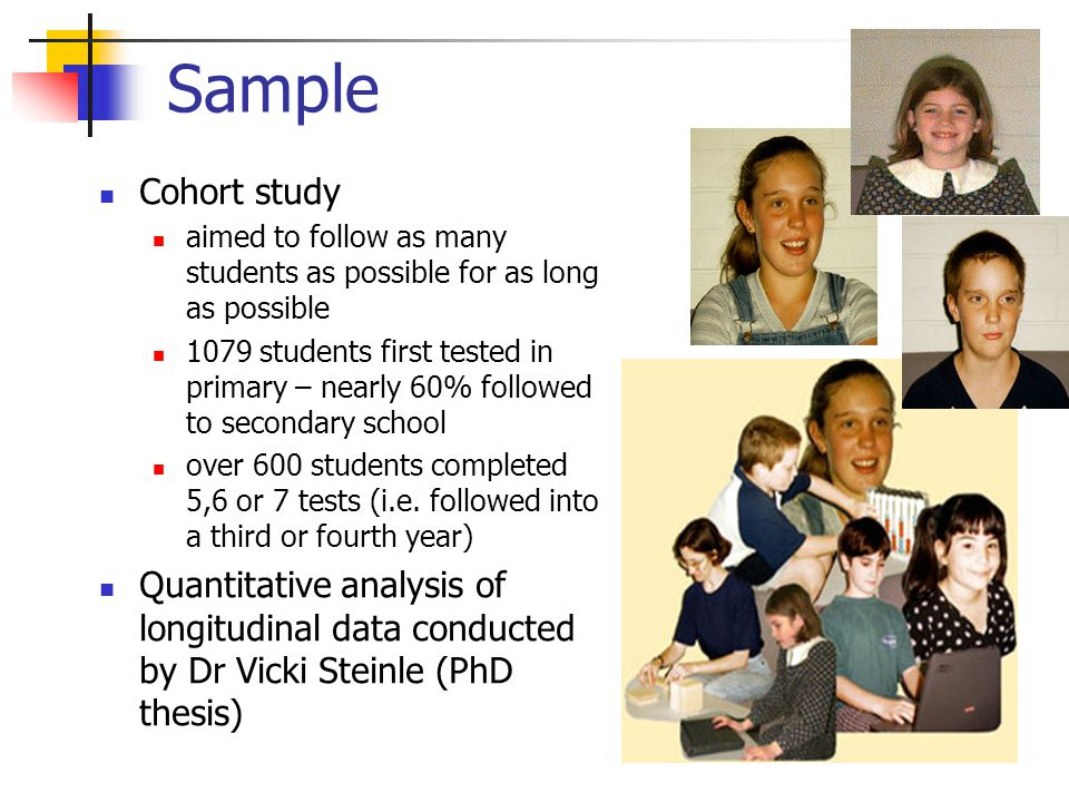 Sample Cohort study aimed to follow as many students as possible for as long as possible 1079 students first tested in primary – nearly 60% followed to secondary school over 600 students completed 5,6 or 7 tests (i.e.