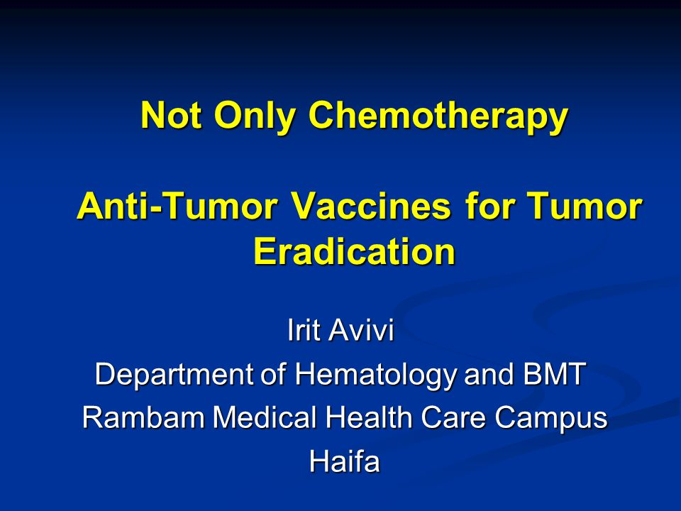 Not Only Chemotherapy Anti-Tumor Vaccines for Tumor Eradication Irit Avivi Department of Hematology and BMT Rambam Medical Health Care Campus Rambam Medical Health Care Campus Haifa Haifa