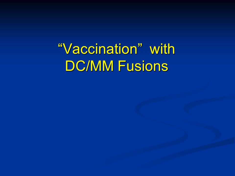 """""""Vaccination"""" with DC/MM Fusions"""
