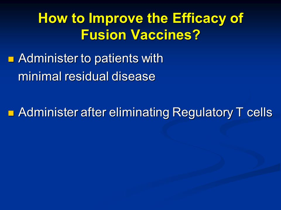 How to Improve the Efficacy of Fusion Vaccines? Administer to patients with Administer to patients with minimal residual disease minimal residual dise
