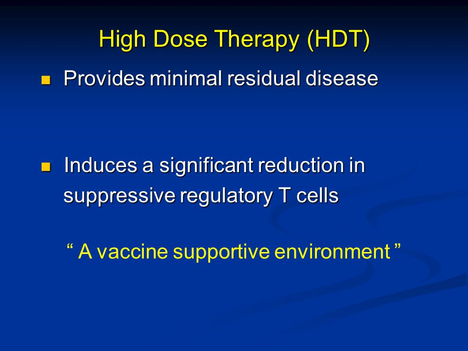 High Dose Therapy (HDT) Provides minimal residual disease Provides minimal residual disease Induces a significant reduction in Induces a significant reduction in suppressive regulatory T cells suppressive regulatory T cells A vaccine supportive environment