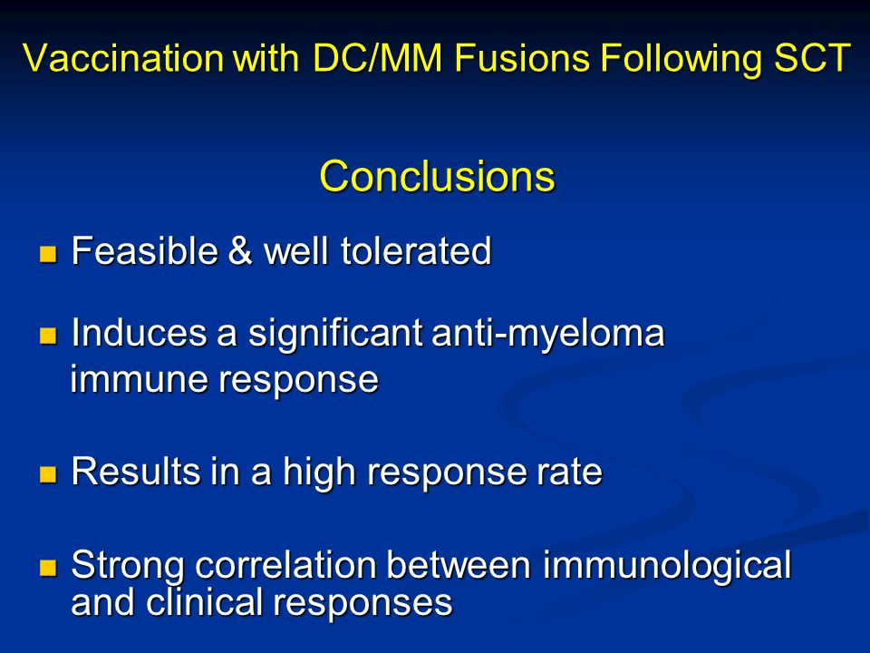 Vaccination with DC/MM Fusions Following SCT Conclusions Feasible & well tolerated Feasible & well tolerated Induces a significant anti-myeloma Induces a significant anti-myeloma immune response immune response Results in a high response rate Results in a high response rate Strong correlation between immunological and clinical responses Strong correlation between immunological and clinical responses