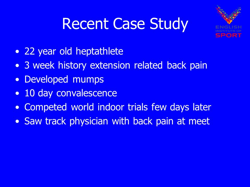 Recent Case Study 22 year old heptathlete 3 week history extension related back pain Developed mumps 10 day convalescence Competed world indoor trials few days later Saw track physician with back pain at meet