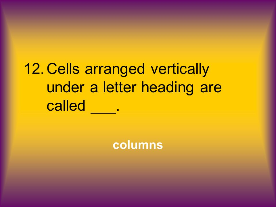 12.Cells arranged vertically under a letter heading are called ___. columns