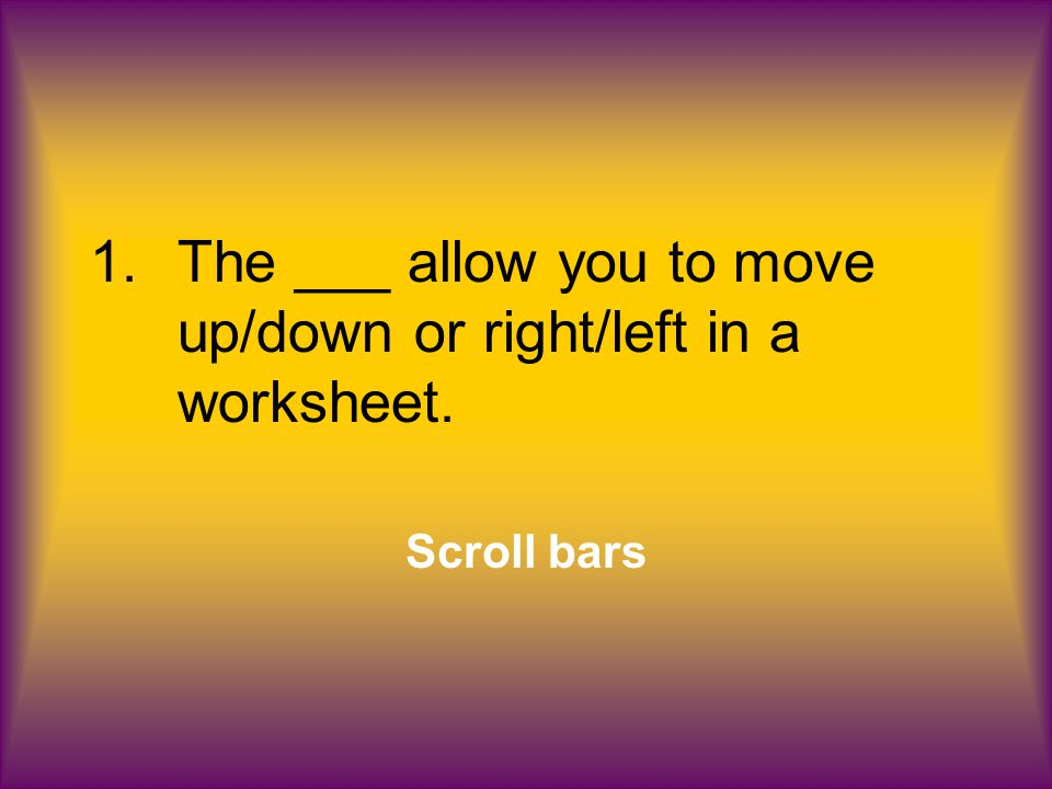 1.The ___ allow you to move up/down or right/left in a worksheet. Scroll bars
