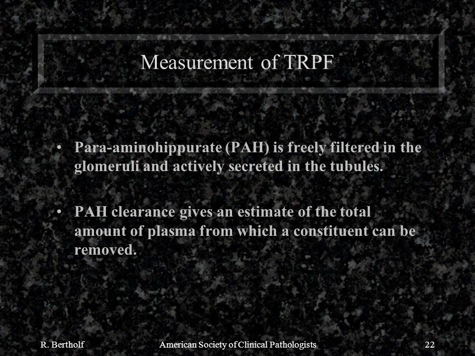 R. BertholfAmerican Society of Clinical Pathologists22 Measurement of TRPF Para-aminohippurate (PAH) is freely filtered in the glomeruli and actively