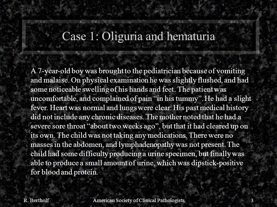 R. BertholfAmerican Society of Clinical Pathologists3 Case 1: Oliguria and hematuria A 7-year-old boy was brought to the pediatrician because of vomit