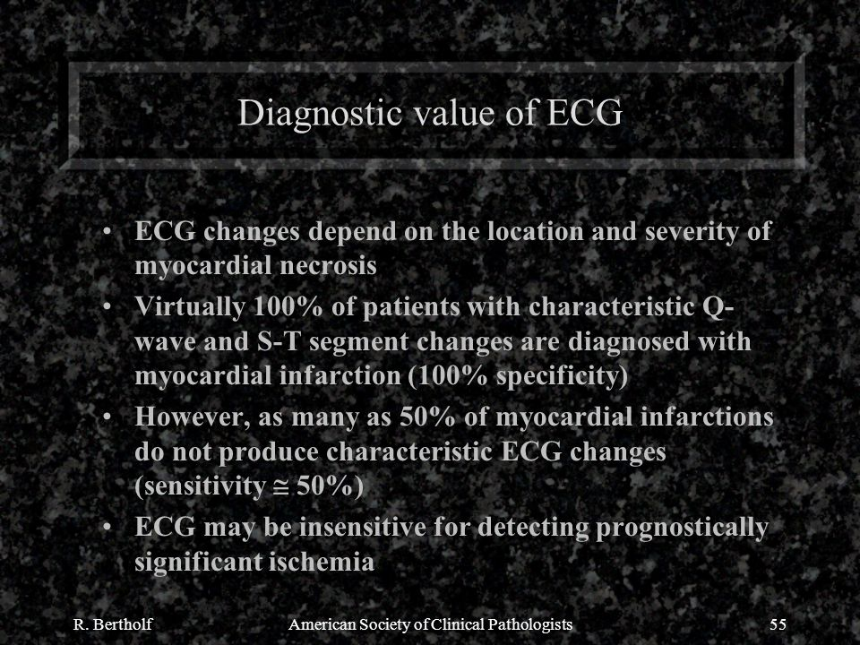 R. BertholfAmerican Society of Clinical Pathologists55 Diagnostic value of ECG ECG changes depend on the location and severity of myocardial necrosis