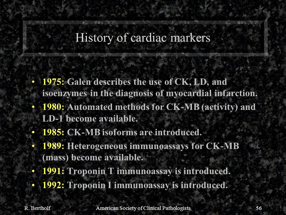 R. BertholfAmerican Society of Clinical Pathologists56 History of cardiac markers 1975: Galen describes the use of CK, LD, and isoenzymes in the diagn