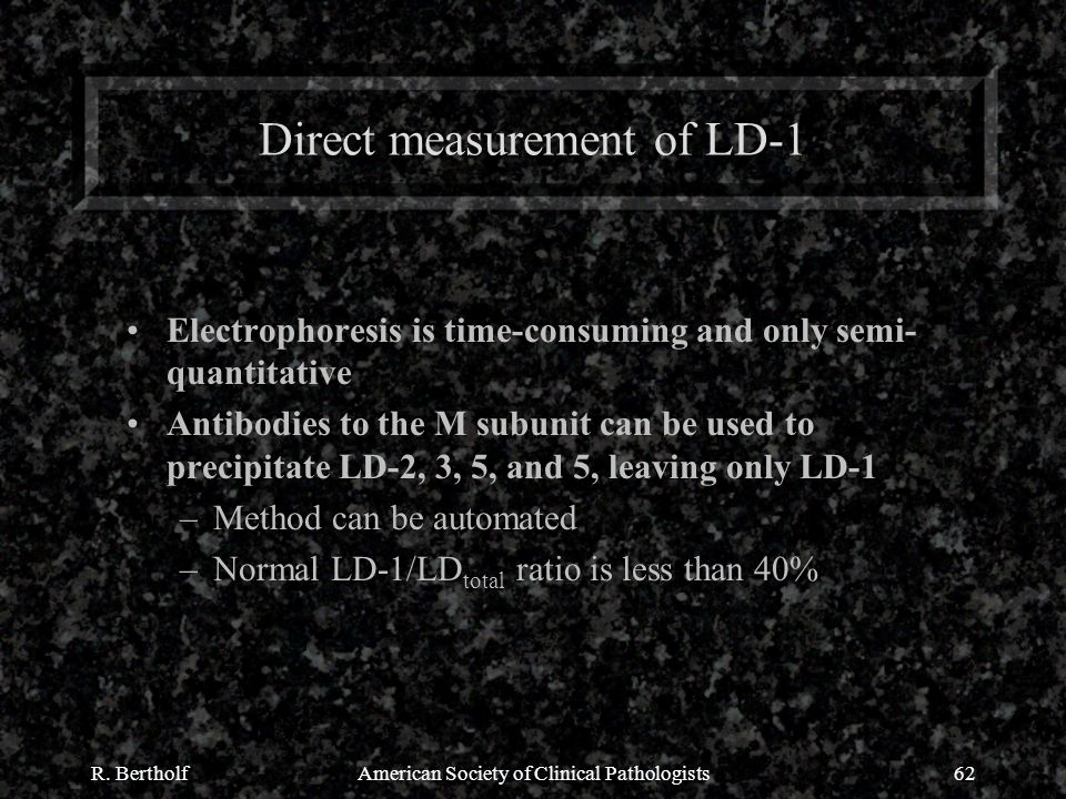 R. BertholfAmerican Society of Clinical Pathologists62 Direct measurement of LD-1 Electrophoresis is time-consuming and only semi- quantitative Antibo