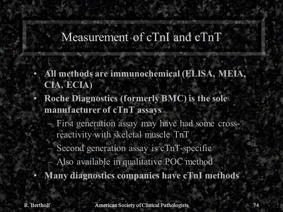 R. BertholfAmerican Society of Clinical Pathologists74 Measurement of cTnI and cTnT All methods are immunochemical (ELISA, MEIA, CIA, ECIA) Roche Diag