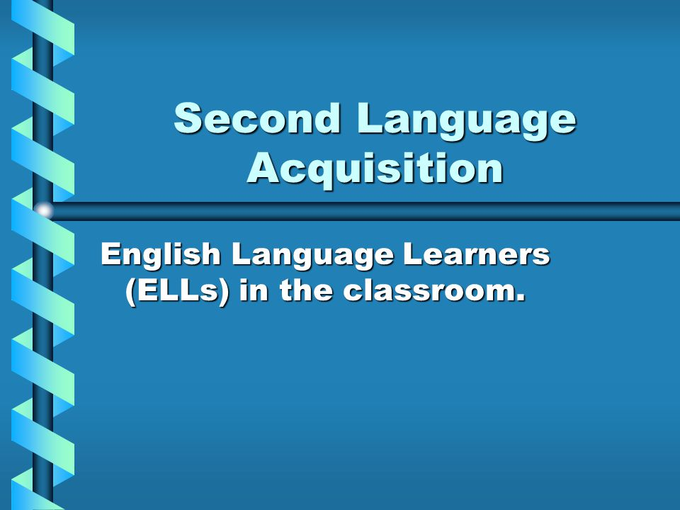 Second Language Acquisition English Language Learners (ELLs) in the classroom.