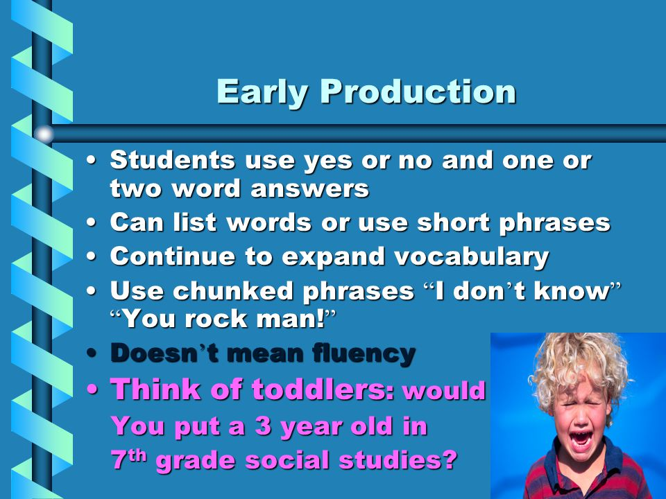 Early Production Students use yes or no and one or two word answersStudents use yes or no and one or two word answers Can list words or use short phrasesCan list words or use short phrases Continue to expand vocabularyContinue to expand vocabulary Use chunked phrases I don ' t know You rock man.