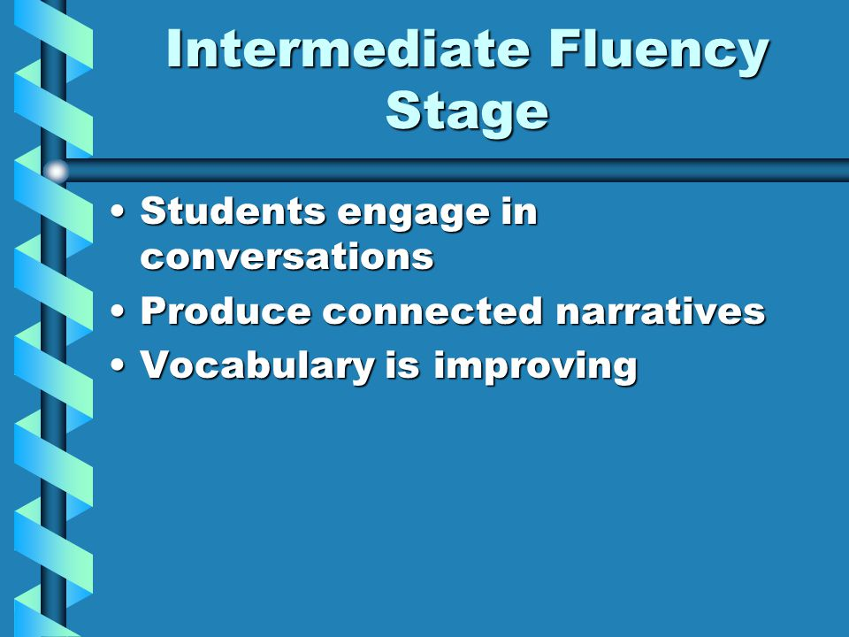 Intermediate Fluency Stage Students engage in conversationsStudents engage in conversations Produce connected narrativesProduce connected narratives Vocabulary is improvingVocabulary is improving