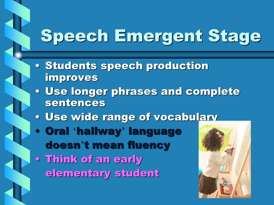 Speech Emergent Stage Students speech production improvesStudents speech production improves Use longer phrases and complete sentencesUse longer phras