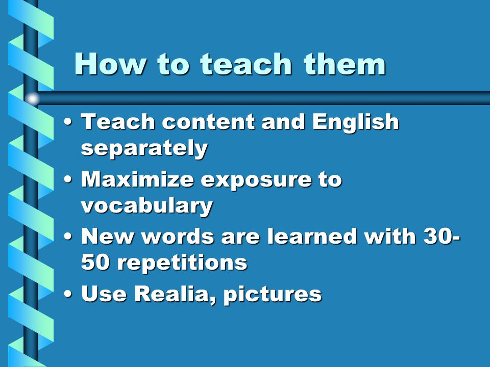 How to teach them Teach content and English separatelyTeach content and English separately Maximize exposure to vocabularyMaximize exposure to vocabulary New words are learned with 30- 50 repetitionsNew words are learned with 30- 50 repetitions Use Realia, picturesUse Realia, pictures