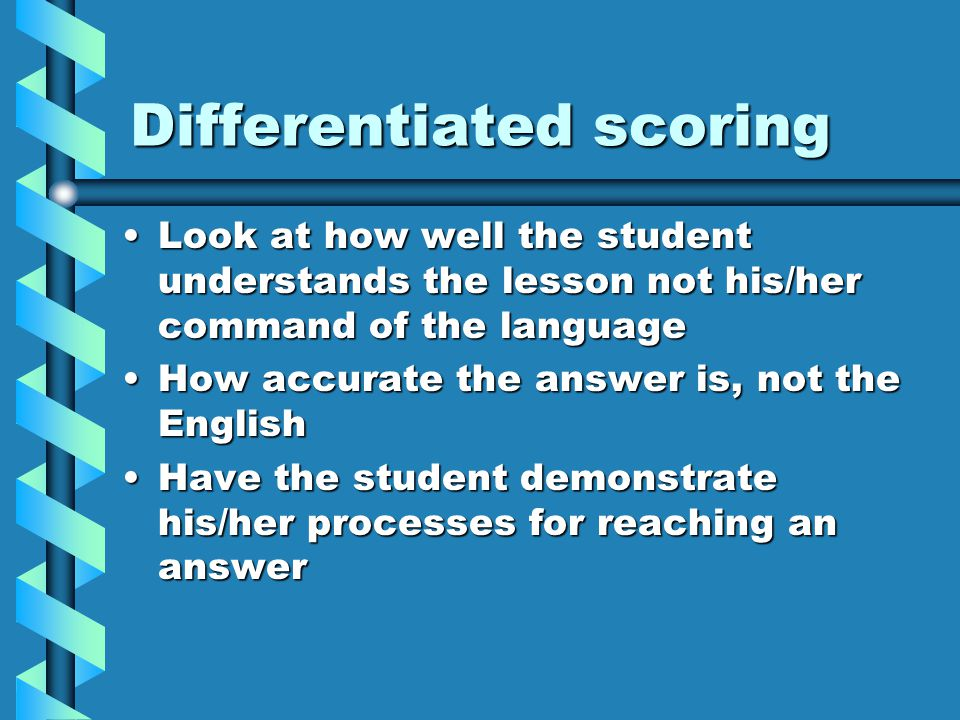 Differentiated scoring Look at how well the student understands the lesson not his/her command of the languageLook at how well the student understands the lesson not his/her command of the language How accurate the answer is, not the EnglishHow accurate the answer is, not the English Have the student demonstrate his/her processes for reaching an answerHave the student demonstrate his/her processes for reaching an answer