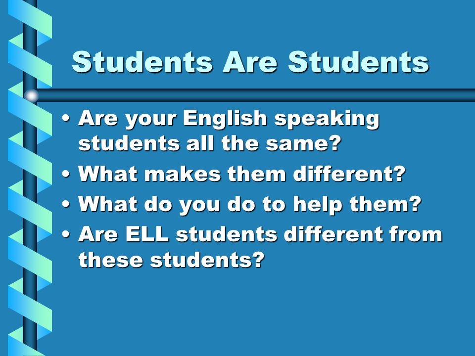 Students Are Students Are your English speaking students all the same?Are your English speaking students all the same? What makes them different?What